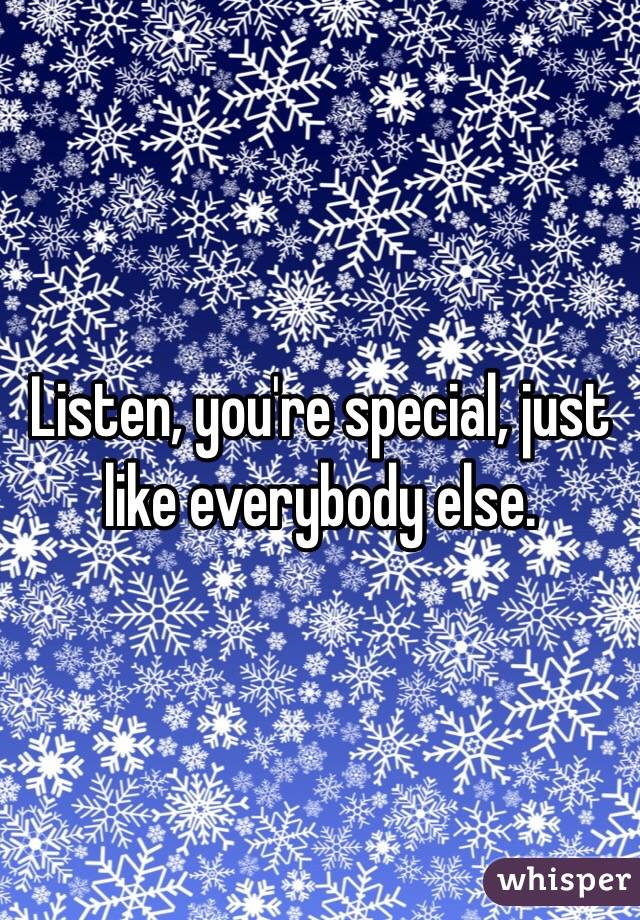 Listen, you're special, just like everybody else.