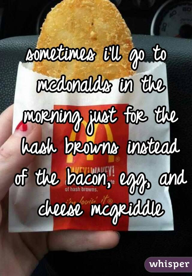 sometimes i'll go to mcdonalds in the morning just for the hash browns instead of the bacon, egg, and cheese mcgriddle