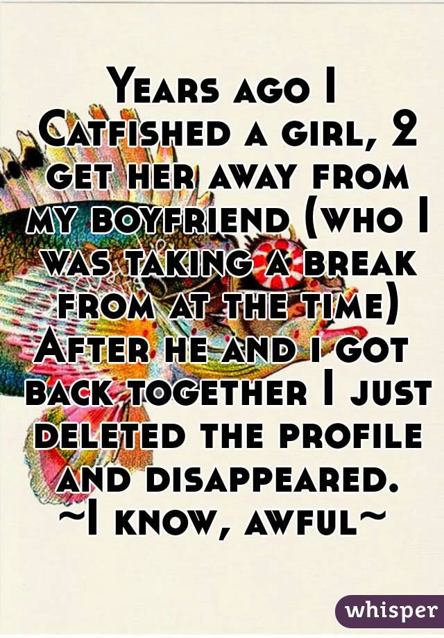 Years ago I Catfished a girl, 2 get her away from my boyfriend (who I was taking a break from at the time) After he and i got back together I just deleted the profile and disappeared. ~I know, awful~