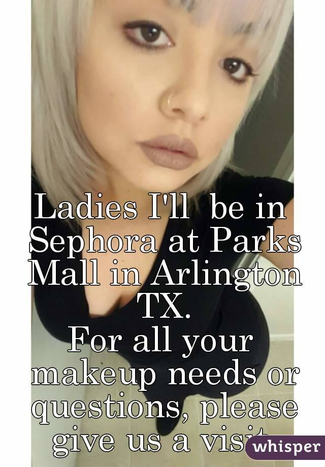 Ladies I'll  be in Sephora at Parks Mall in Arlington TX. For all your makeup needs or questions, please give us a visit.