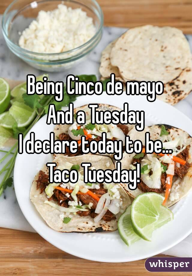 Being Cinco de mayo And a Tuesday I declare today to be... Taco Tuesday!