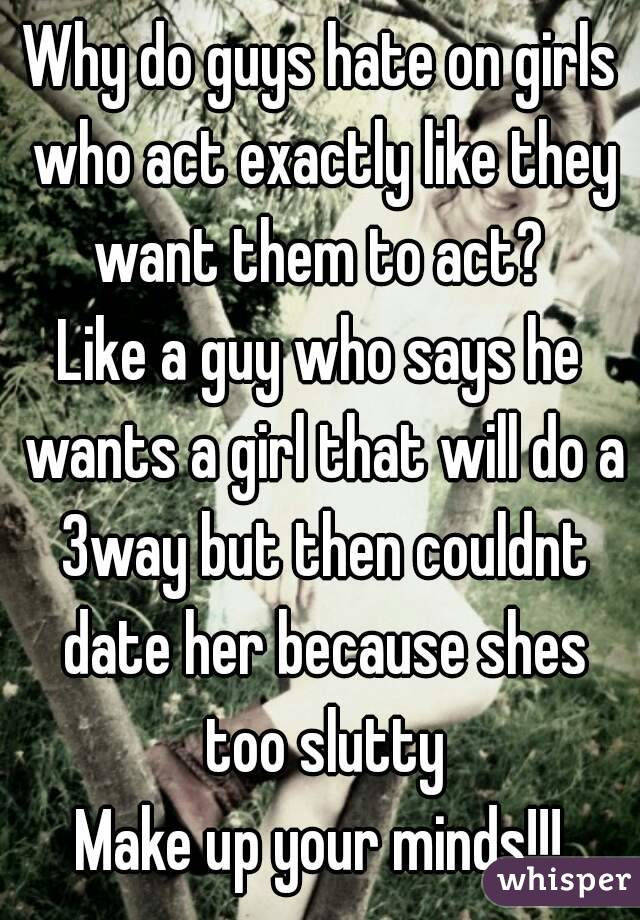 Why do guys hate on girls who act exactly like they want them to act?  Like a guy who says he wants a girl that will do a 3way but then couldnt date her because shes too slutty Make up your minds!!!