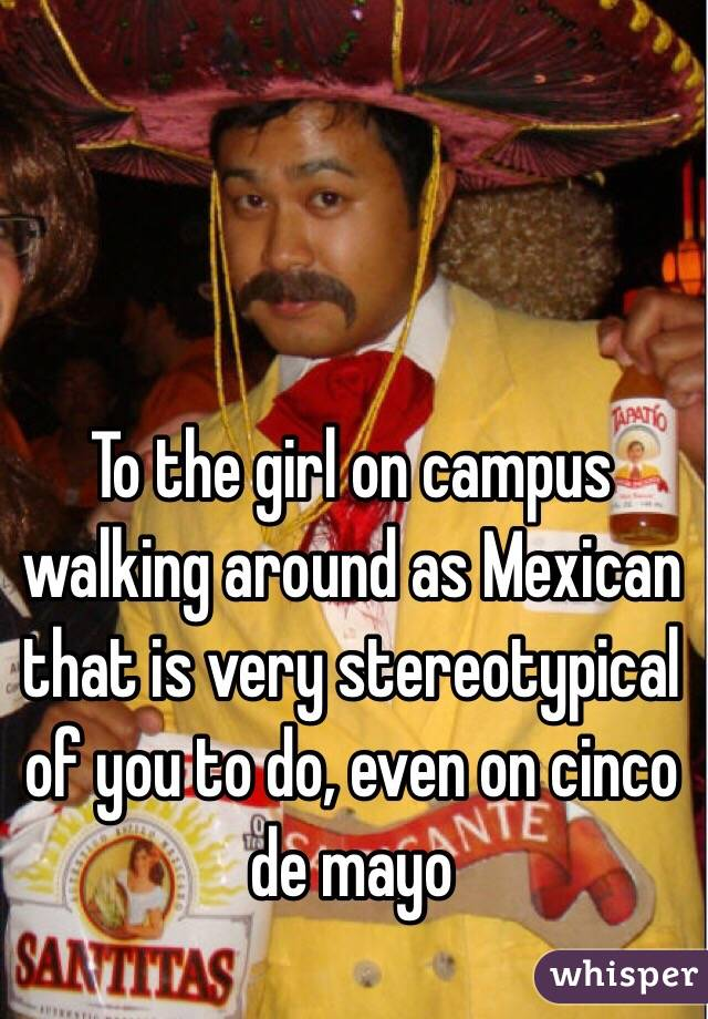 To the girl on campus walking around as Mexican that is very stereotypical of you to do, even on cinco de mayo