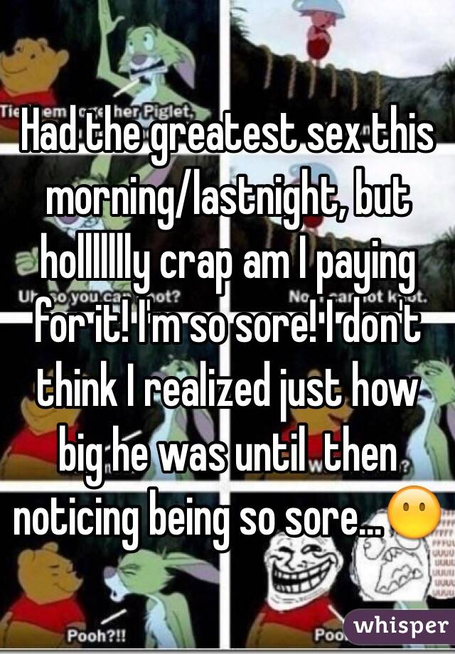 Had the greatest sex this morning/lastnight, but hollllllly crap am I paying for it! I'm so sore! I don't think I realized just how big he was until  then noticing being so sore...😶