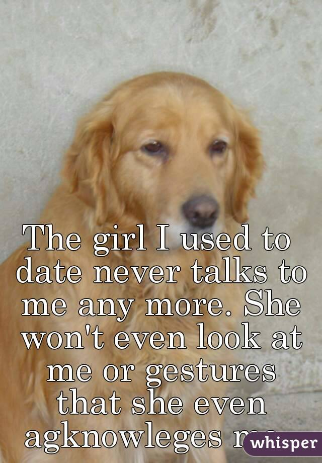 The girl I used to date never talks to me any more. She won't even look at me or gestures that she even agknowleges me.