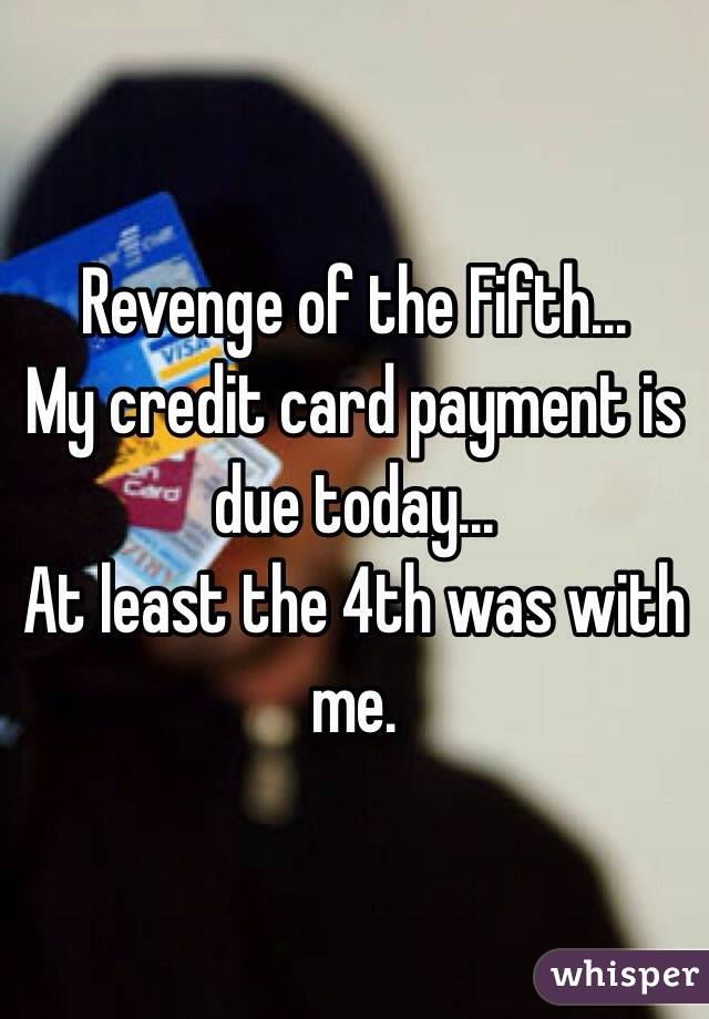 Revenge of the Fifth... My credit card payment is due today... At least the 4th was with me.