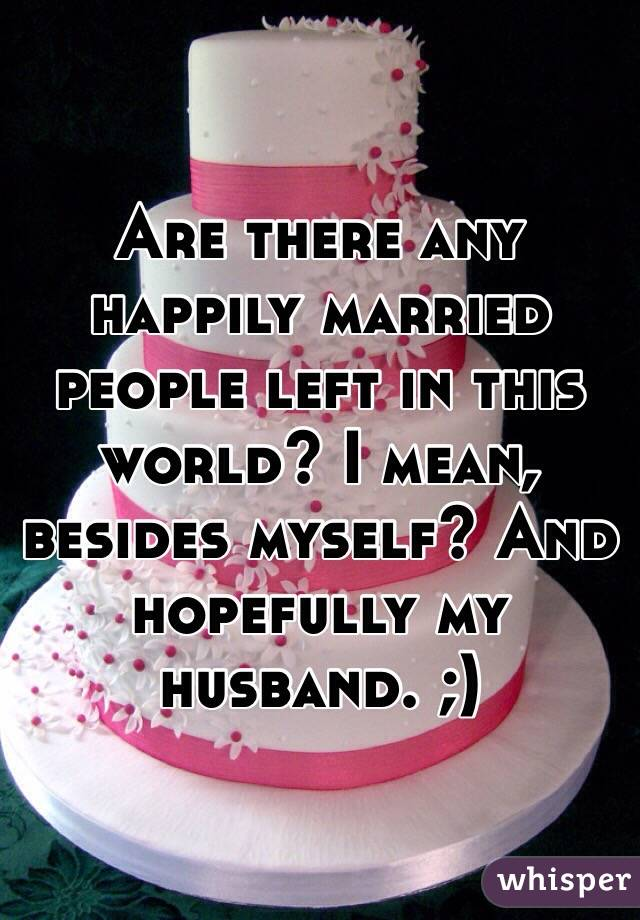 Are there any happily married people left in this world? I mean, besides myself? And hopefully my husband. ;)