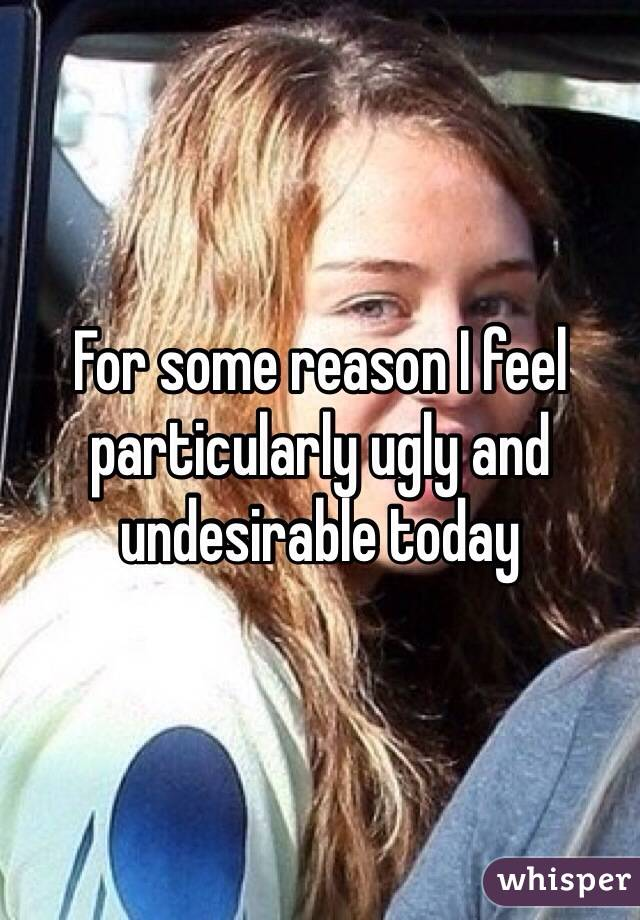 For some reason I feel particularly ugly and undesirable today