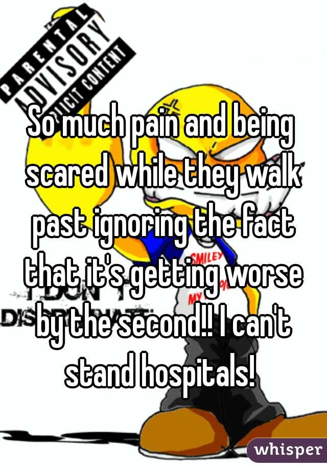So much pain and being scared while they walk past ignoring the fact that it's getting worse by the second!! I can't stand hospitals!
