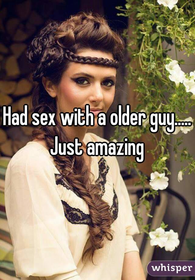 Had sex with a older guy..... Just amazing
