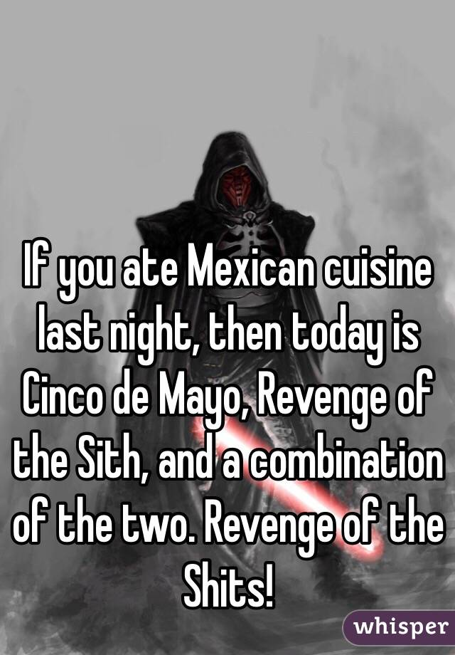 If you ate Mexican cuisine last night, then today is Cinco de Mayo, Revenge of the Sith, and a combination of the two. Revenge of the Shits!