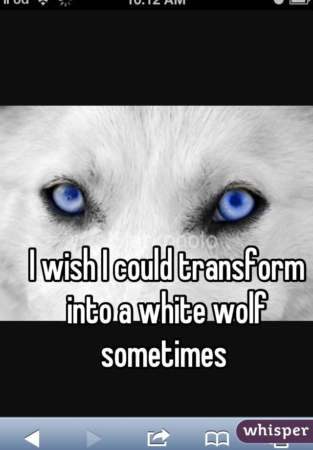 I wish I could transform into a white wolf sometimes