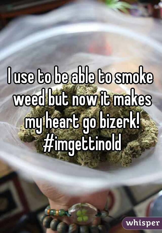 I use to be able to smoke weed but now it makes my heart go bizerk! #imgettinold