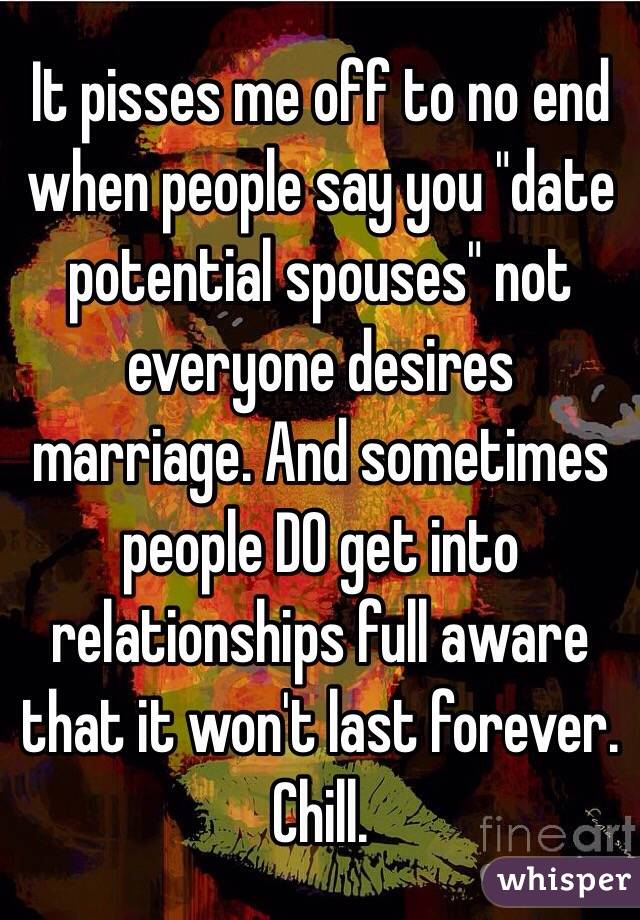 "It pisses me off to no end when people say you ""date potential spouses"" not everyone desires marriage. And sometimes people DO get into relationships full aware that it won't last forever. Chill."