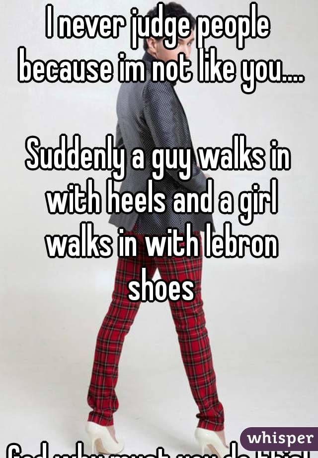 I never judge people because im not like you....  Suddenly a guy walks in with heels and a girl walks in with lebron shoes    God why must you do this!