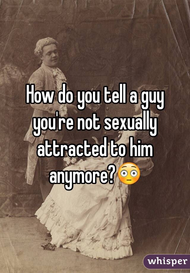 How do you tell a guy you're not sexually attracted to him anymore?😳