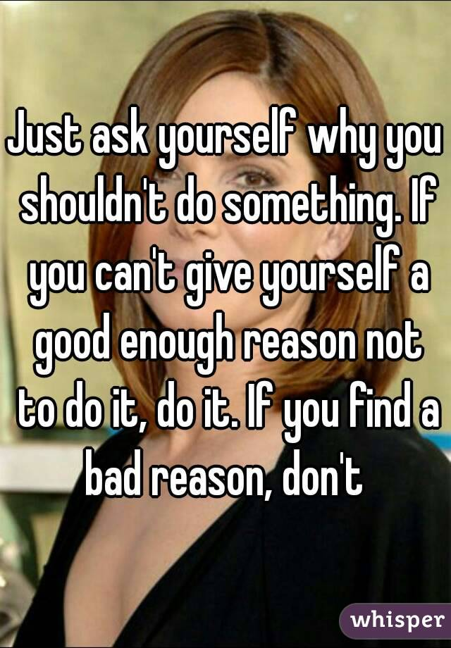 Just ask yourself why you shouldn't do something. If you can't give yourself a good enough reason not to do it, do it. If you find a bad reason, don't