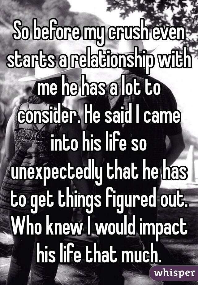 So before my crush even starts a relationship with me he has a lot to consider. He said I came into his life so unexpectedly that he has to get things figured out. Who knew I would impact his life that much.