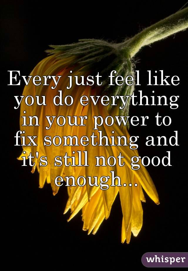 Every just feel like you do everything in your power to fix something and it's still not good enough...