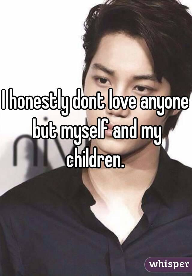 I honestly dont love anyone but myself and my children.