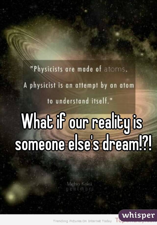 What if our reality is someone else's dream!?!