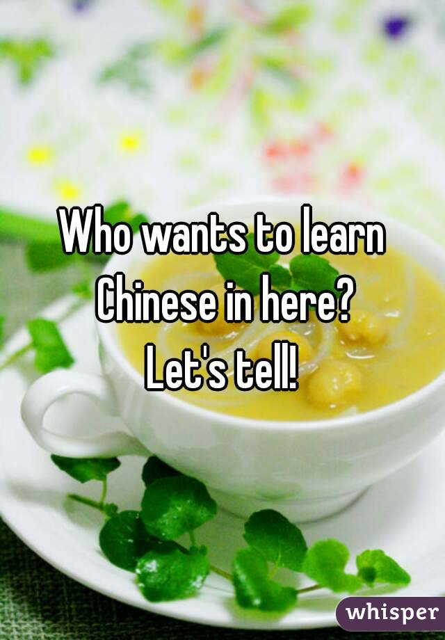 Who wants to learn Chinese in here? Let's tell!