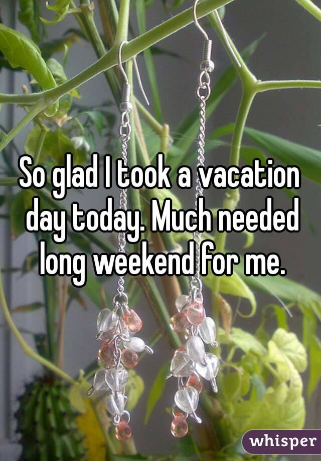 So glad I took a vacation day today. Much needed long weekend for me.