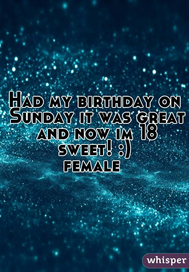 Had my birthday on Sunday it was great and now im 18 sweet! :)  female