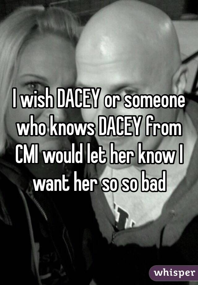 I wish DACEY or someone who knows DACEY from CMI would let her know I want her so so bad