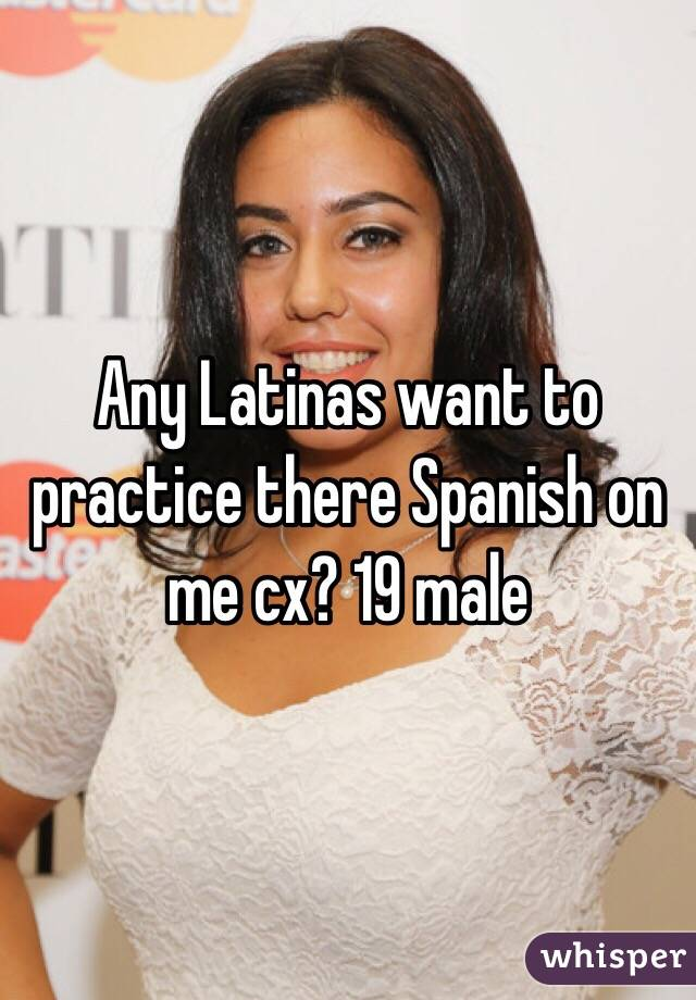 Any Latinas want to practice there Spanish on me cx? 19 male