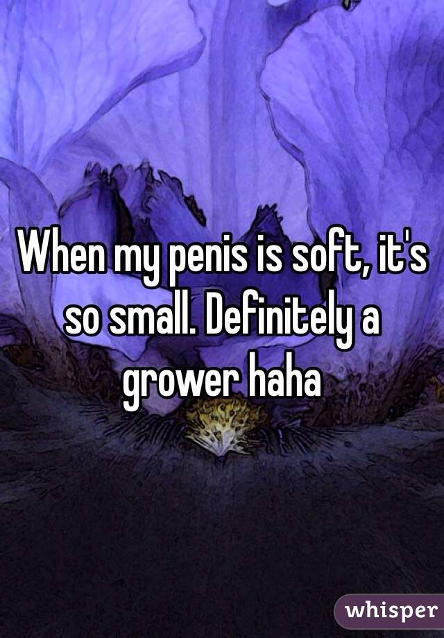 When my penis is soft, it's so small. Definitely a grower haha