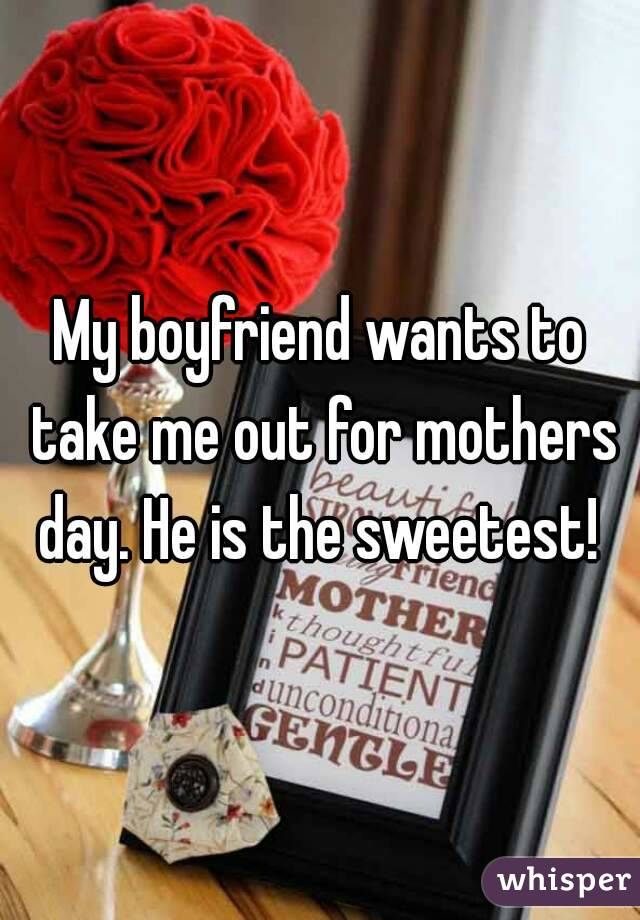 My boyfriend wants to take me out for mothers day. He is the sweetest!