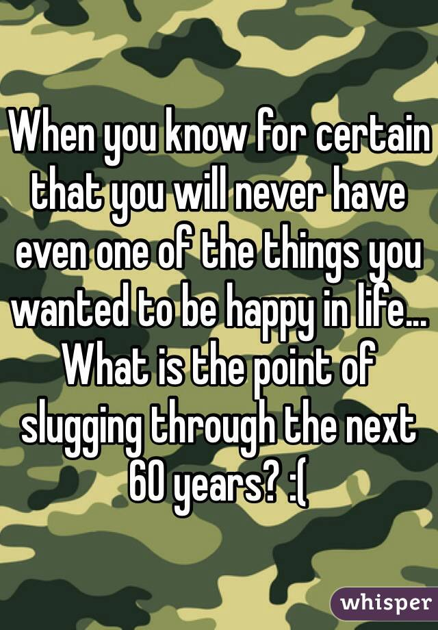 When you know for certain that you will never have even one of the things you wanted to be happy in life... What is the point of slugging through the next 60 years? :(