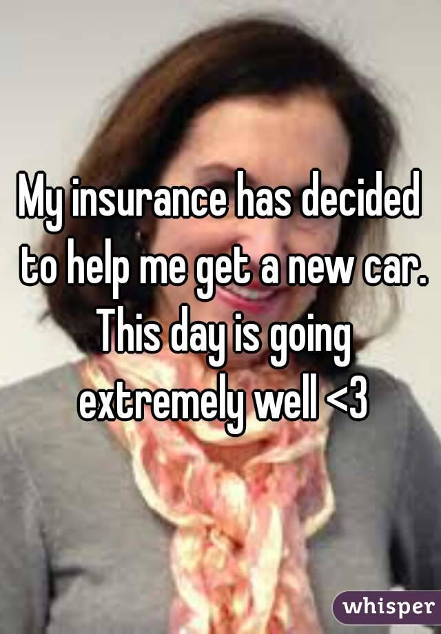 My insurance has decided to help me get a new car. This day is going extremely well <3