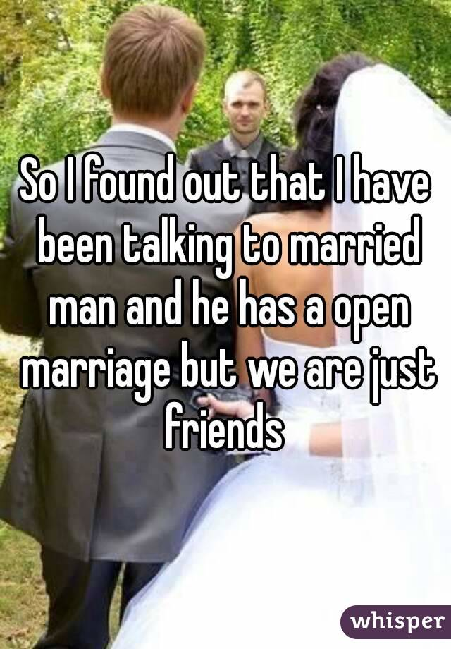 So I found out that I have been talking to married man and he has a open marriage but we are just friends