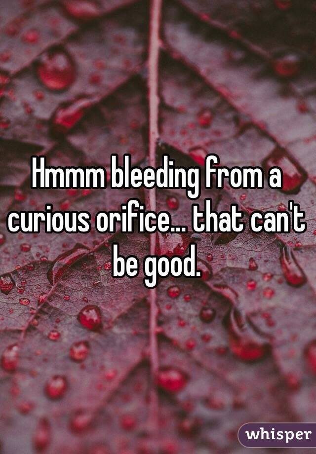 Hmmm bleeding from a curious orifice... that can't be good.