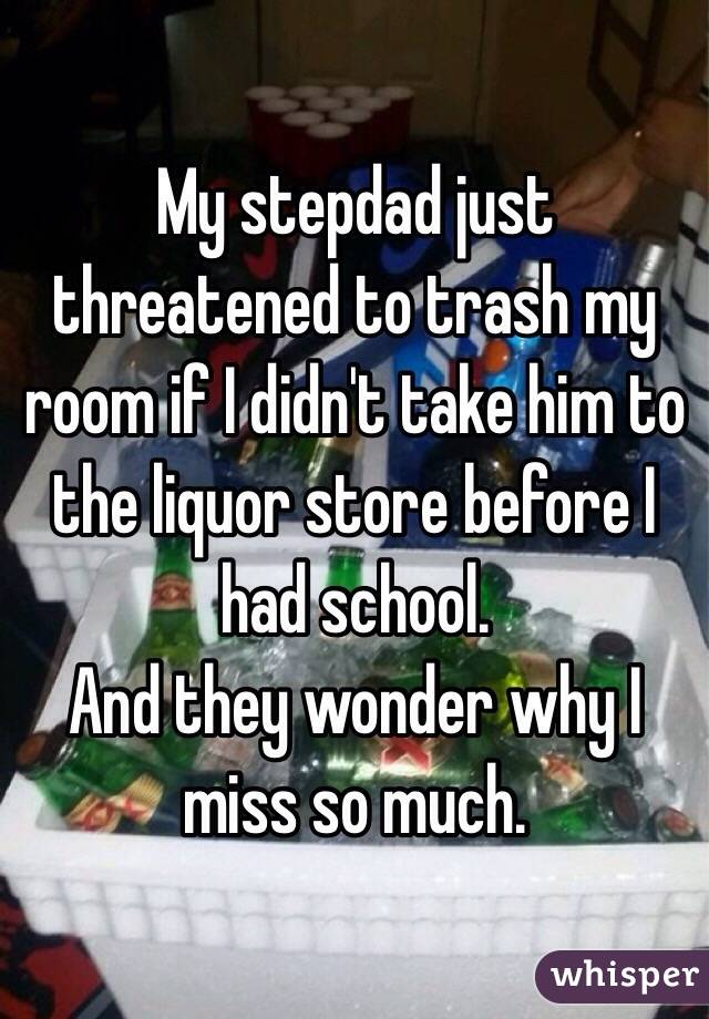 My stepdad just threatened to trash my room if I didn't take him to the liquor store before I had school.  And they wonder why I miss so much.