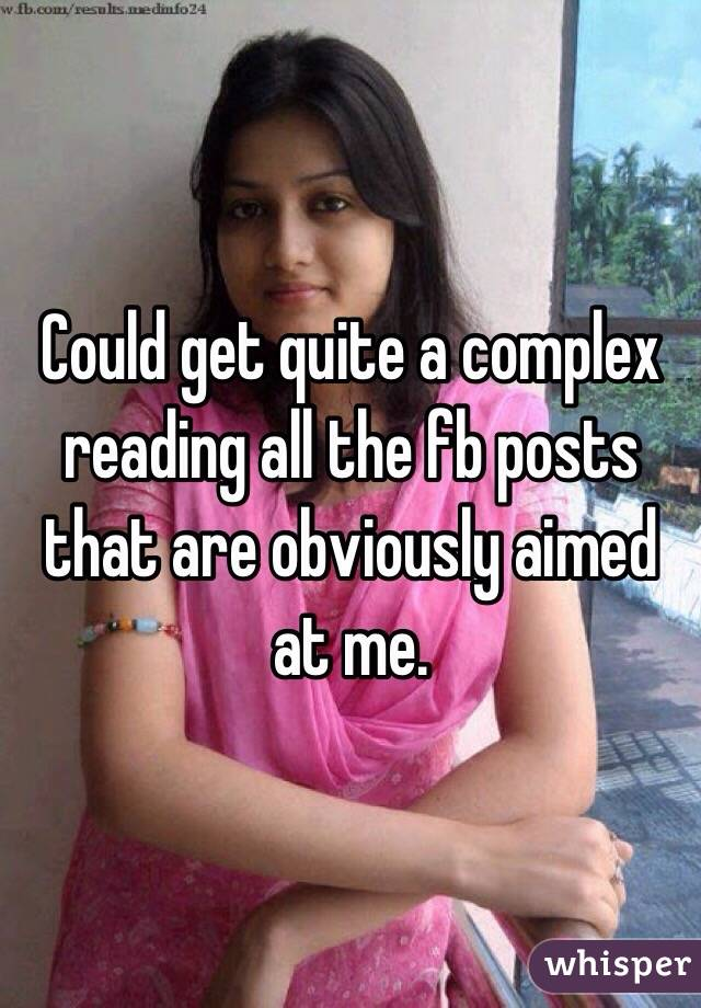 Could get quite a complex reading all the fb posts that are obviously aimed at me.