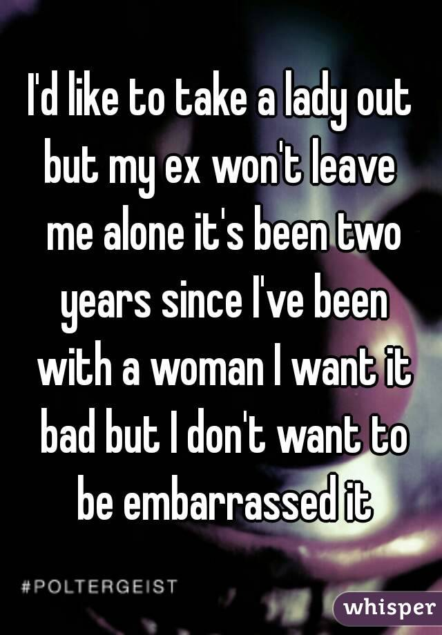 I'd like to take a lady out but my ex won't leave  me alone it's been two years since I've been with a woman I want it bad but I don't want to be embarrassed it