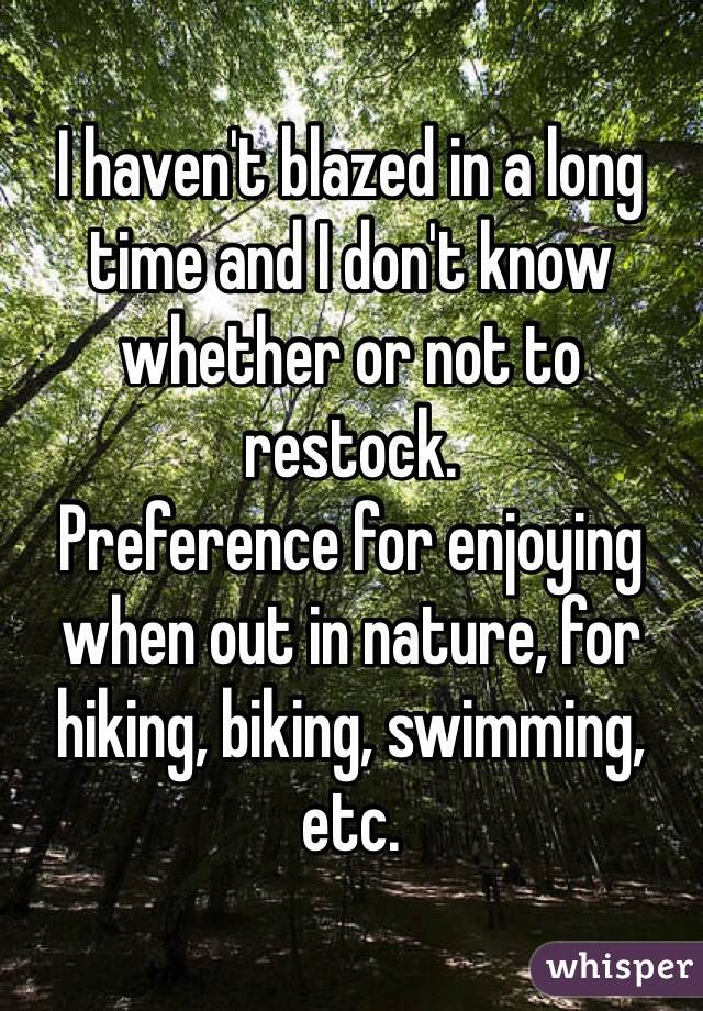 I haven't blazed in a long time and I don't know whether or not to restock. Preference for enjoying when out in nature, for hiking, biking, swimming, etc.