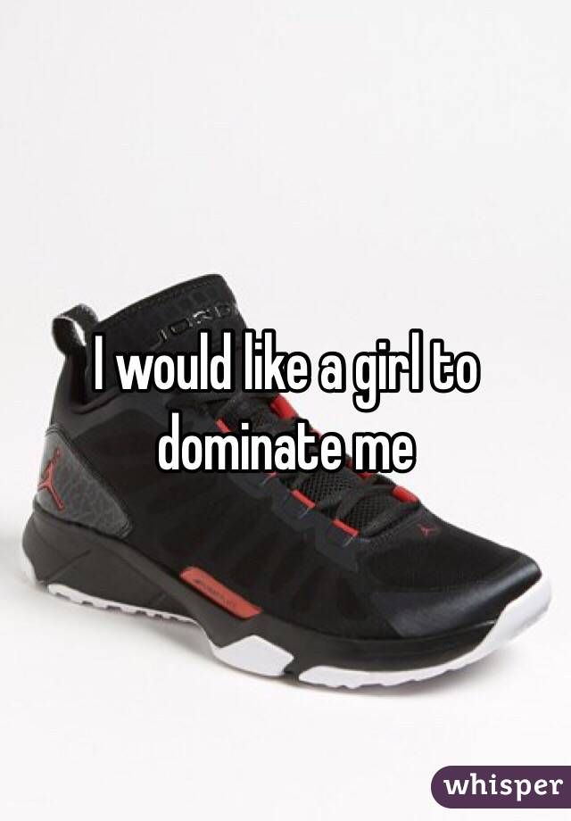 I would like a girl to dominate me