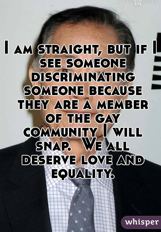 I am straight, but if I see someone discriminating someone because they are a member of the gay community I will snap.  We all deserve love and equality.