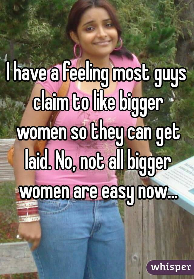 I have a feeling most guys claim to like bigger women so they can get laid. No, not all bigger women are easy now...