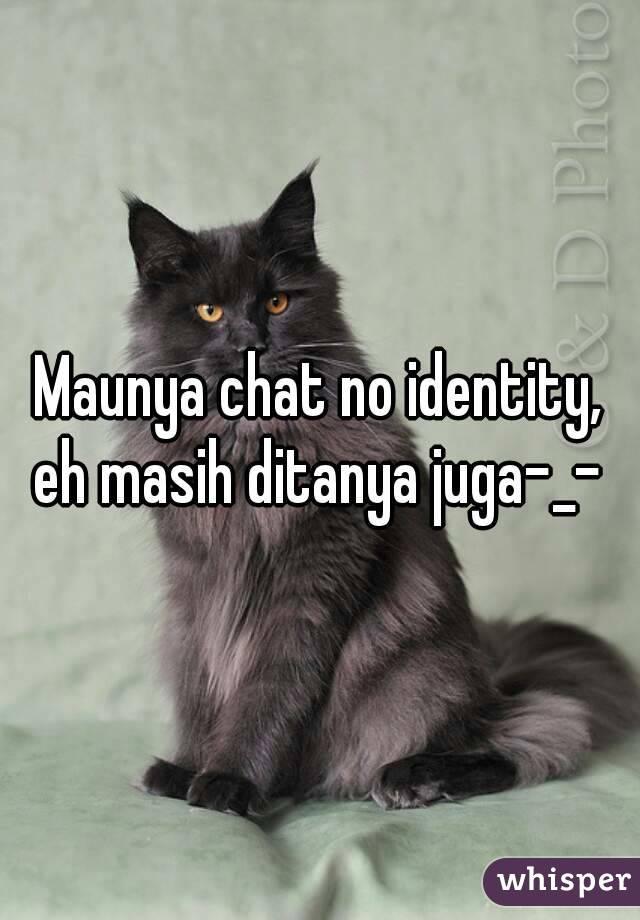 Maunya chat no identity, eh masih ditanya juga-_-