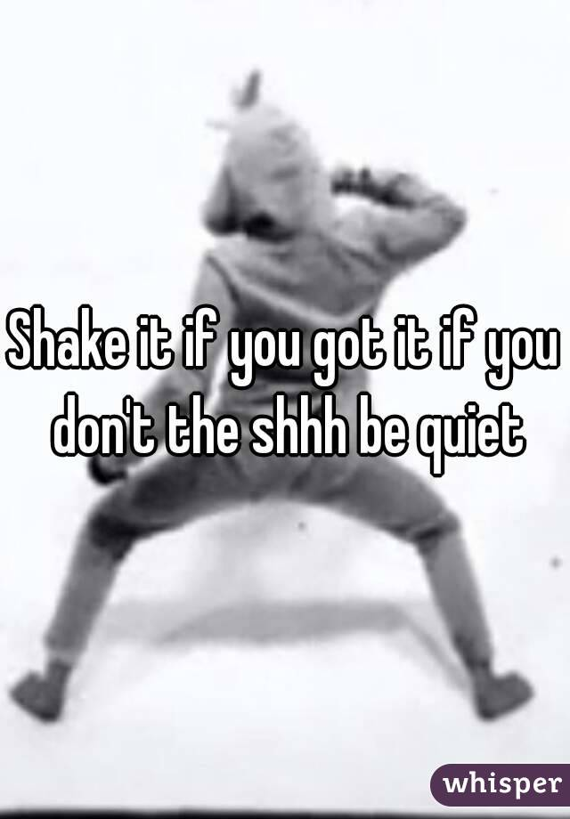 Shake it if you got it if you don't the shhh be quiet