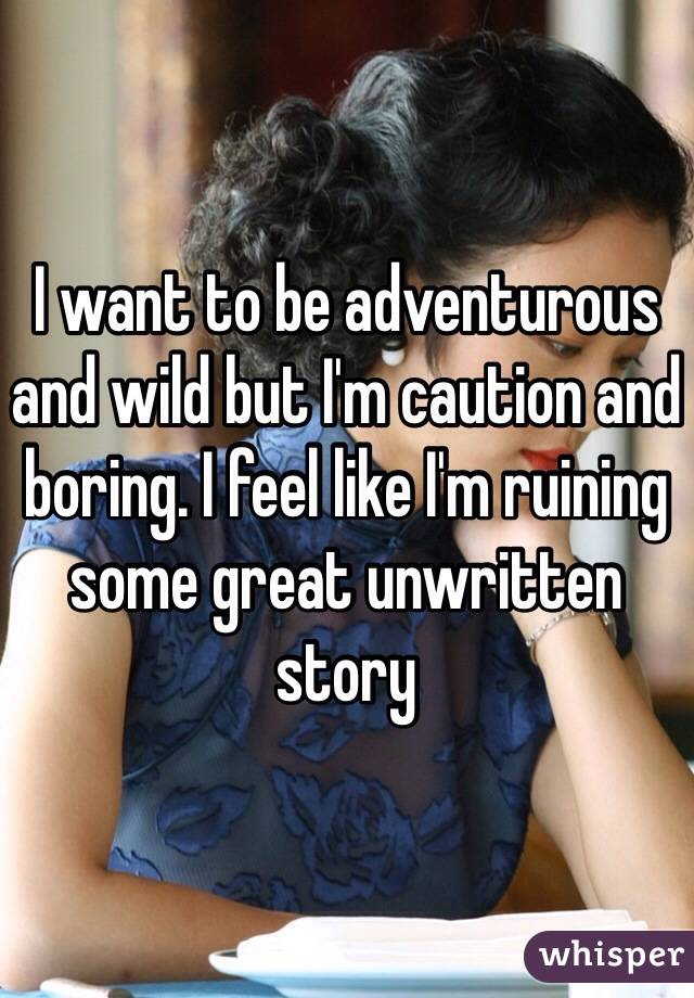 I want to be adventurous and wild but I'm caution and boring. I feel like I'm ruining some great unwritten story