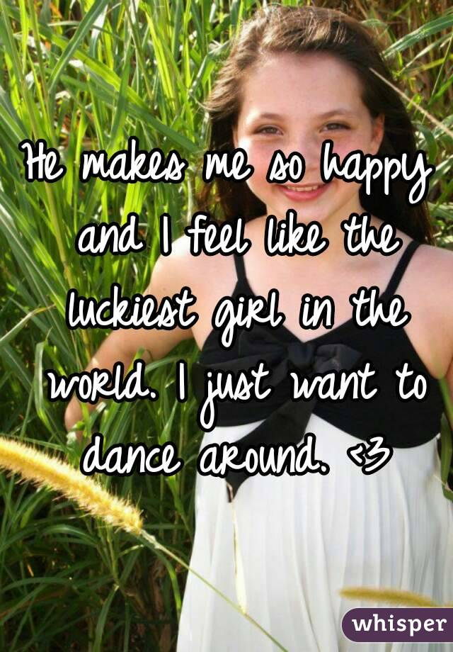 He makes me so happy and I feel like the luckiest girl in the world. I just want to dance around. <3