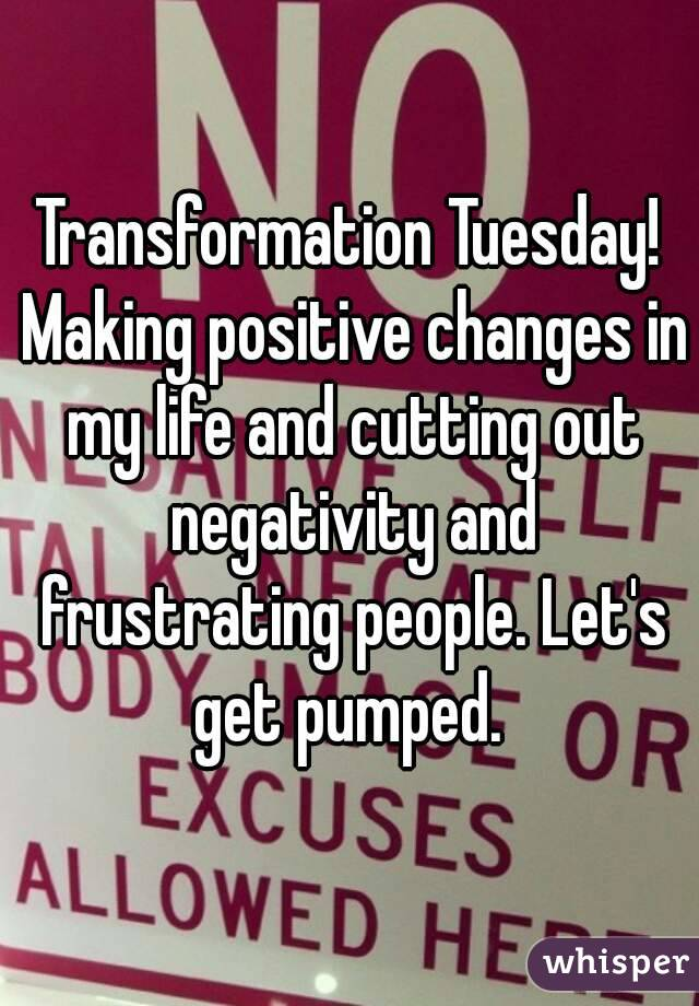 Transformation Tuesday! Making positive changes in my life and cutting out negativity and frustrating people. Let's get pumped.