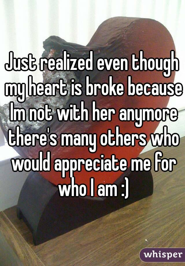 Just realized even though my heart is broke because Im not with her anymore there's many others who would appreciate me for who I am :)