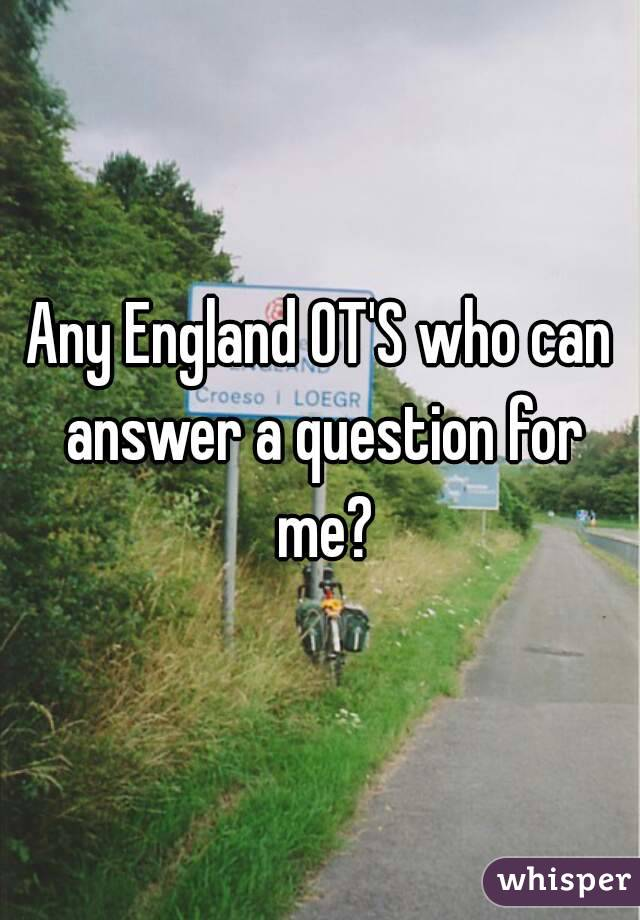 Any England OT'S who can answer a question for me?